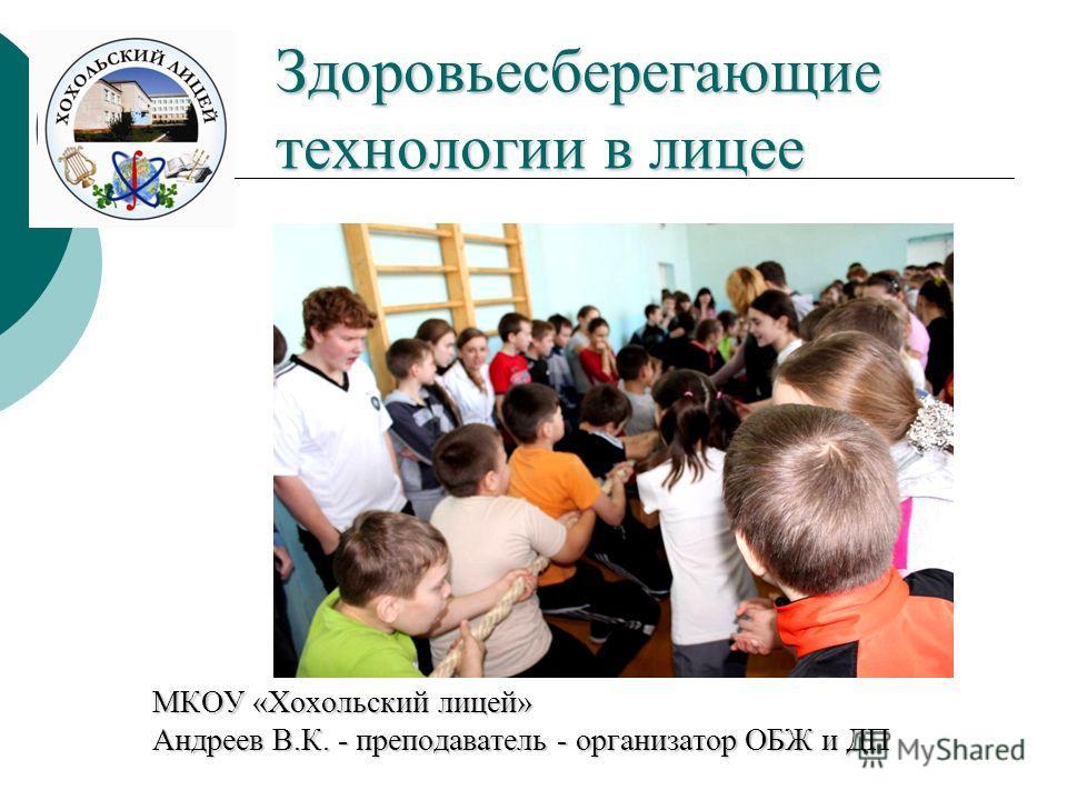 Здоровьесберегающие технологии в лицее МКОУ «Хохольский лицей» Андреев В.К. - преподаватель - организатор ОБЖ и ДП