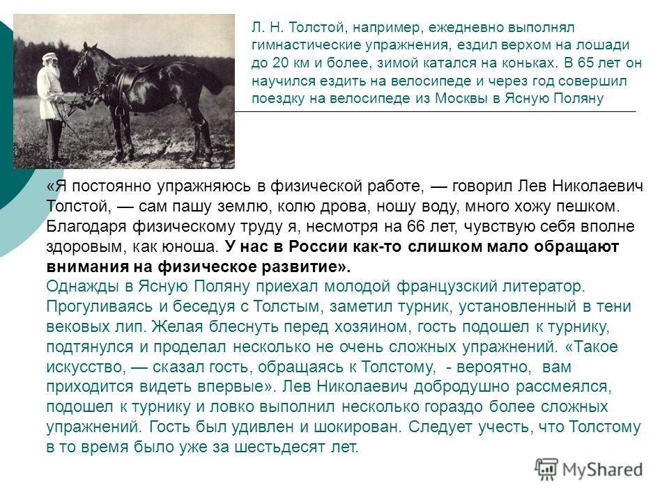 «Я постоянно упражняюсь в физической работе, говорил Лев Николаевич Толстой, сам пашу землю, колю дрова, ношу воду, много хожу пешком. Благодаря физическому труду я, несмотря на 66 лет, чувствую себя вполне здоровым, как юноша. У нас в России как-то