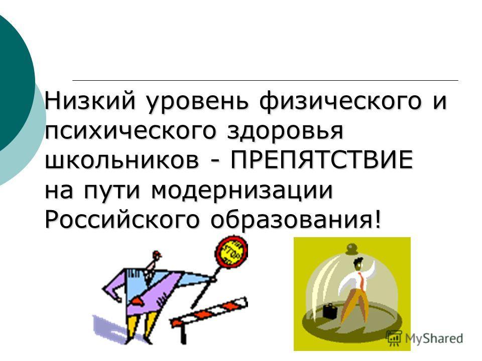 Низкий уровень физического и психического здоровья школьников - ПРЕПЯТСТВИЕ на пути модернизации Российского образования! Низкий уровень физического и психического здоровья школьников - ПРЕПЯТСТВИЕ на пути модернизации Российского образования!