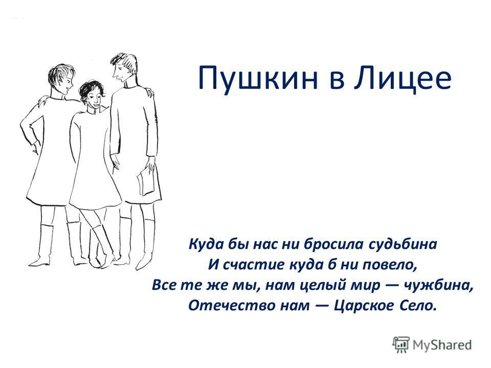Пушкин в Лицее Куда бы нас ни бросила судьбина И счастие куда б ни повело, Все те же мы, нам целый мир чужбина, Отечество нам Царское Село.