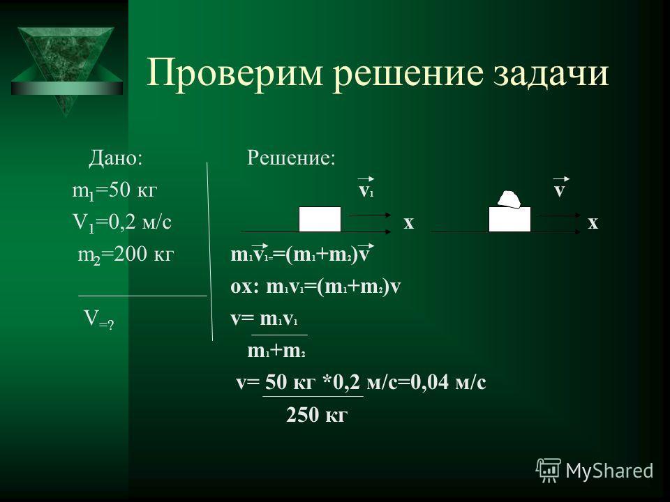 Проверим решение задачи Дано: m 1 =50 кг V 1 =0,2 м/с m 2 =200 кг V =? Решение: v 1 v x x m 1 v 1= =(m 1 +m 2 )v ox: m 1 v 1 =(m 1 +m 2 )v v= m 1 v 1 m 1 +m 2 v= 50 кг *0,2 м/с=0,04 м/с 250 кг