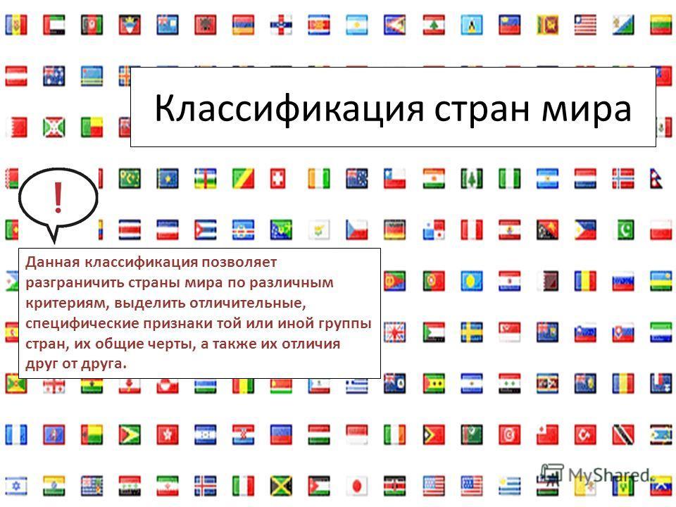 Классификация стран мира Данная классификация позволяет разграничить страны мира по различным критериям, выделить отличительные, специфические признаки той или иной группы стран, их общие черты, а также их отличия друг от друга.