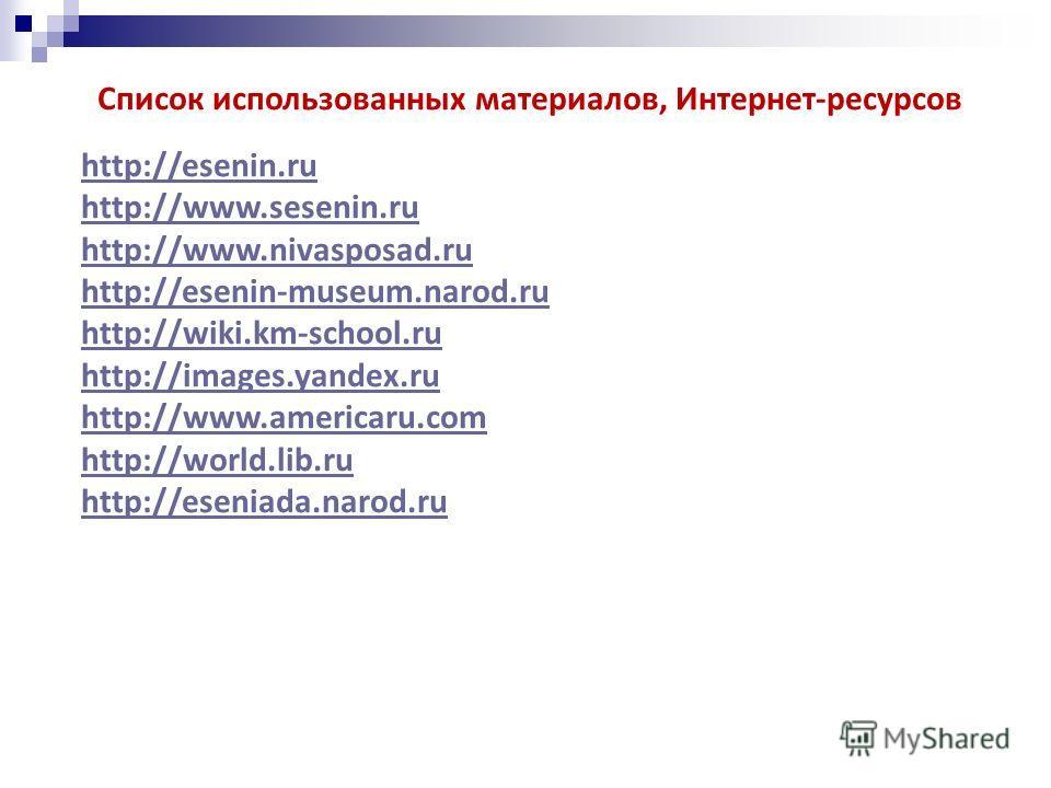 Список использованных материалов, Интернет-ресурсов http://esenin.ru http://www.sesenin.ru http://www.nivasposad.ru http://esenin-museum.narod.ru http://wiki.km-school.ru http://images.yandex.ru http://www.americaru.com http://world.lib.ru http://ese