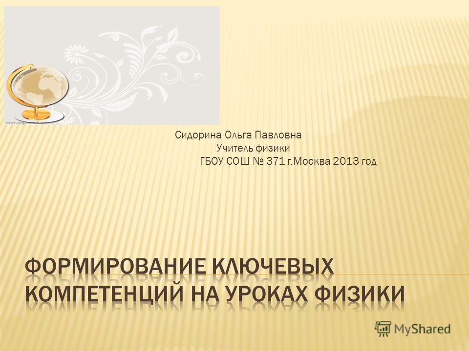 Сидорина Ольга Павловна Учитель физики ГБОУ СОШ 371 г.Москва 2013 год