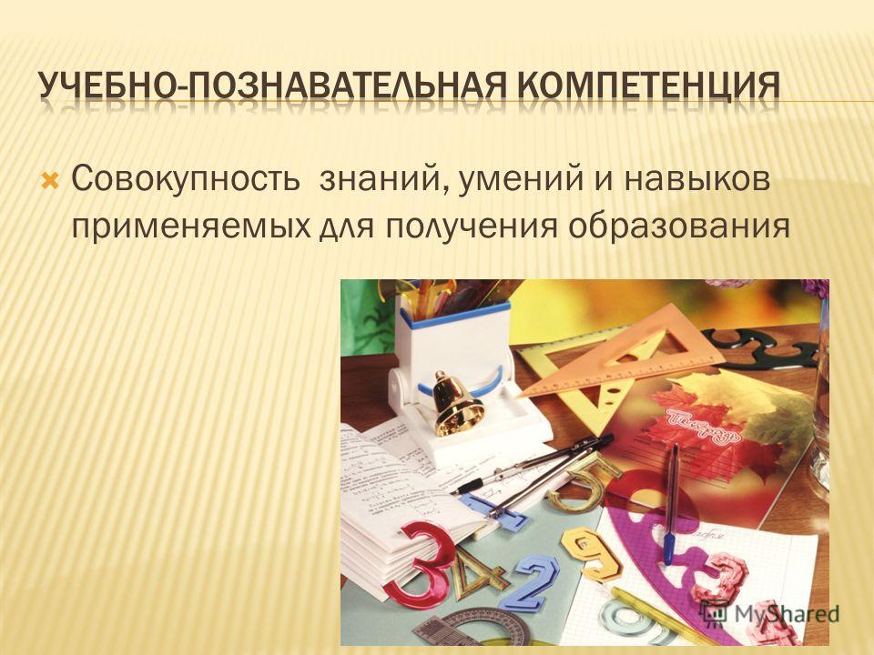 Совокупность знаний, умений и навыков применяемых для получения образования