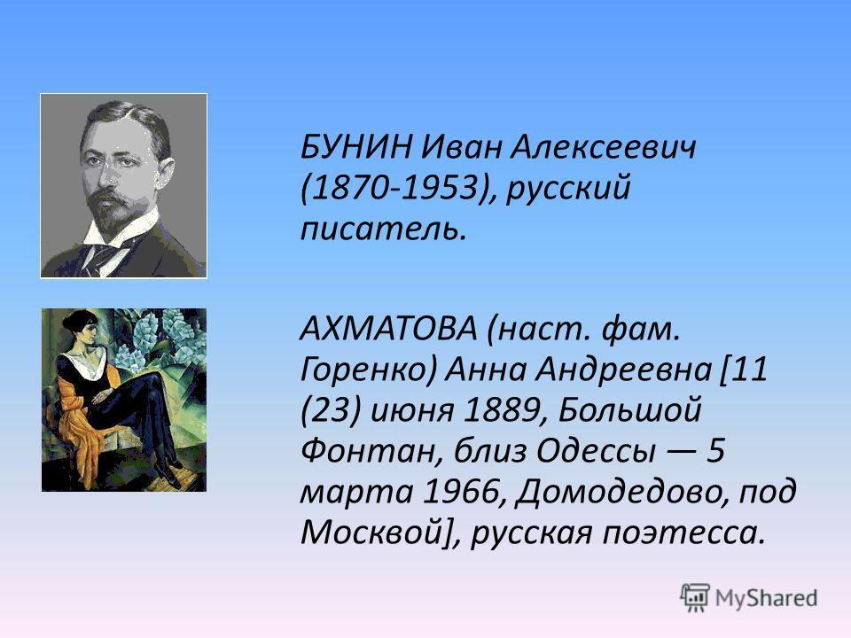 БУНИН Иван Алексеевич (1870-1953), русский писатель. АХМАТОВА (наст. фам. Горенко) Анна Андреевна [11 (23) июня 1889, Большой Фонтан, близ Одессы 5 марта 1966, Домодедово, под Москвой], русская поэтесса.