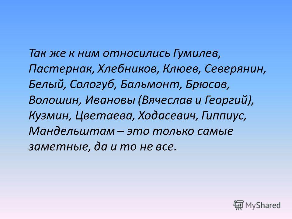Так же к ним относились Гумилев, Пастернак, Хлебников, Клюев, Северянин, Белый, Сологуб, Бальмонт, Брюсов, Волошин, Ивановы (Вячеслав и Георгий), Кузмин, Цветаева, Ходасевич, Гиппиус, Мандельштам – это только самые заметные, да и то не все.