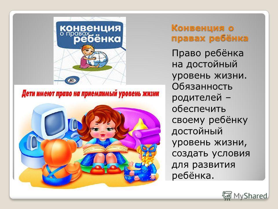 Конвенция о правах ребёнка Право ребёнка на достойный уровень жизни. Обязанность родителей – обеспечить своему ребёнку достойный уровень жизни, создать условия для развития ребёнка.