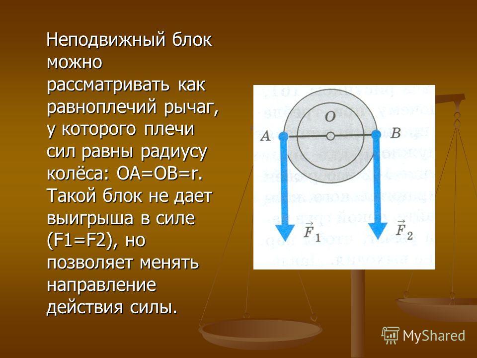 Неподвижный блок можно рассматривать как равноплечий рычаг, у которого плечи сил равны радиусу колёса: OA=OB=r. Такой блок не дает выигрыша в силе (F1=F2), но позволяет менять направление действия силы. Неподвижный блок можно рассматривать как равноп