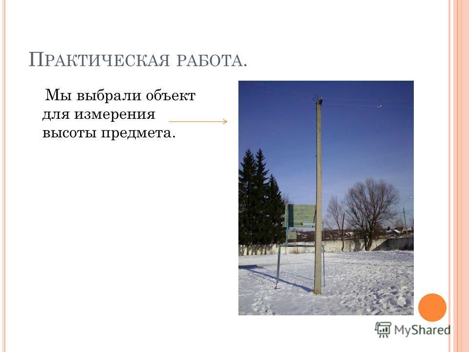 П РАКТИЧЕСКАЯ РАБОТА. Мы выбрали объект для измерения высоты предмета.