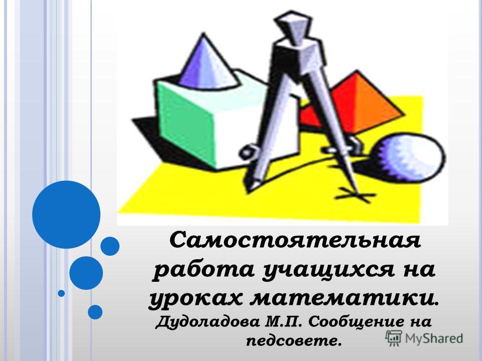 Самостоятельная работа учащихся на уроках математики. Дудоладова М.П. Сообщение на педсовете.