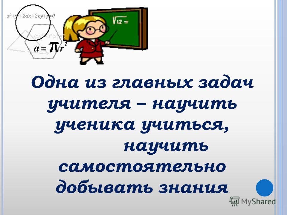 Одна из главных задач учителя – научить ученика учиться, научить самостоятельно добывать знания