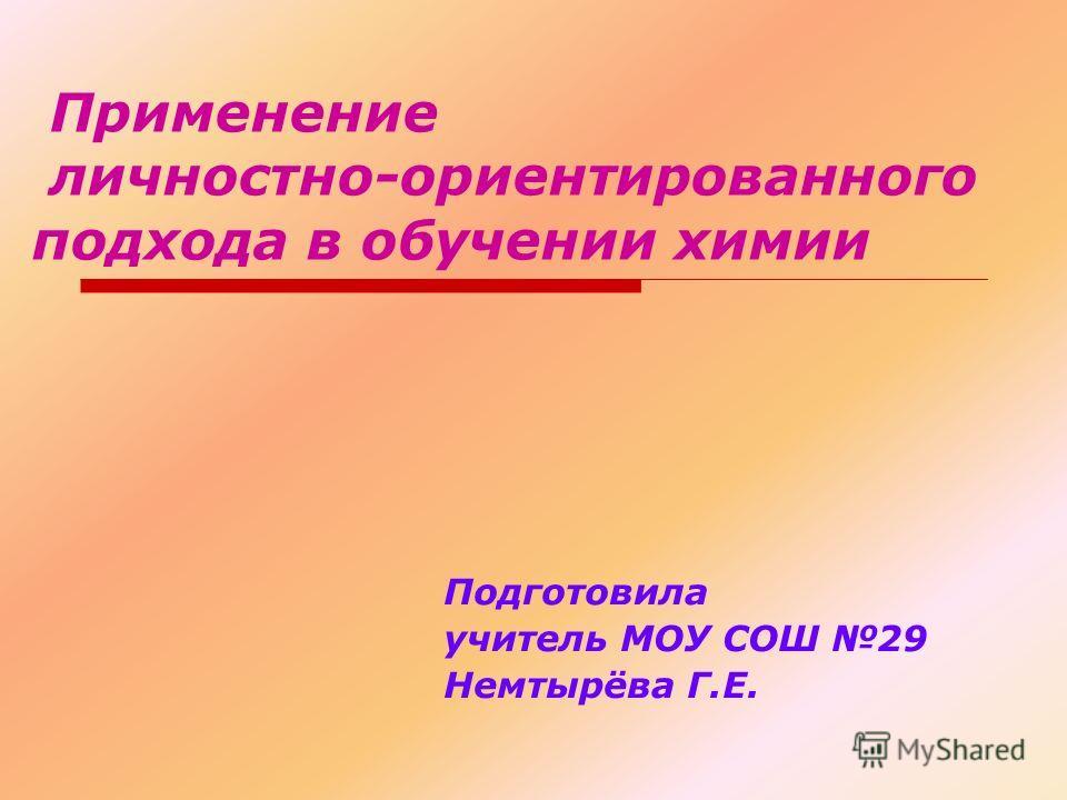 Применение личностно-ориентированного подхода в обучении химии Подготовила учитель МОУ СОШ 29 Немтырёва Г.Е.