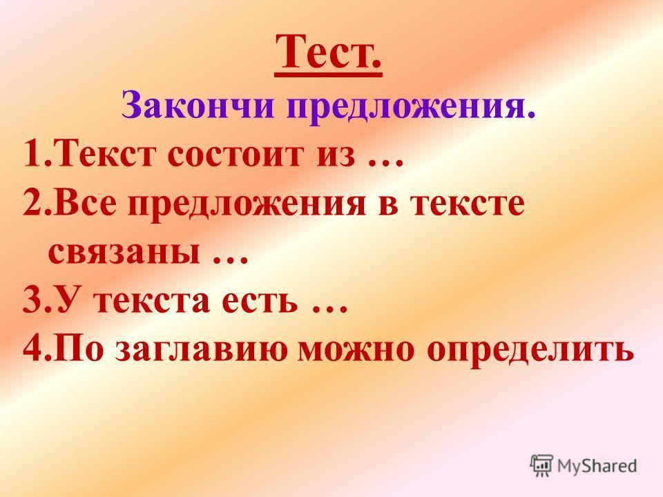Тест. Закончи предложения. 1.Текст состоит из … 2.Все предложения в тексте связаны … 3.У текста есть … 4.По заглавию можно определить