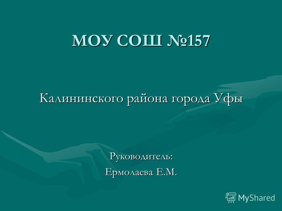МОУ СОШ 157 Калининского района города Уфы Руководитель: Ермолаева Е.М.