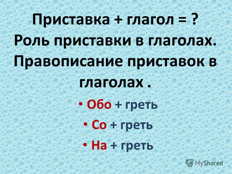 Приставка + глагол = ? Роль приставки в глаголах. Правописание приставок в глаголах. Обо + греть Со + греть На + греть