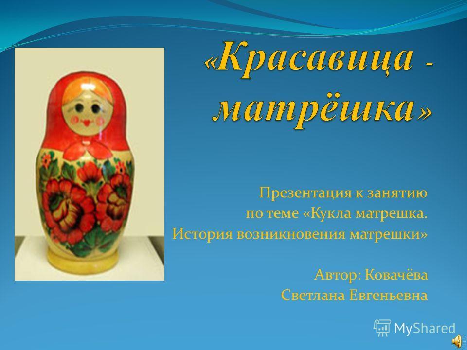 Презентация к занятию по теме «Кукла матрешка. История возникновения матрешки» Автор: Ковачёва Светлана Евгеньевна
