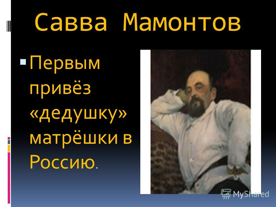 Савва Мамонтов Первым привёз «дедушку» матрёшки в Россию.