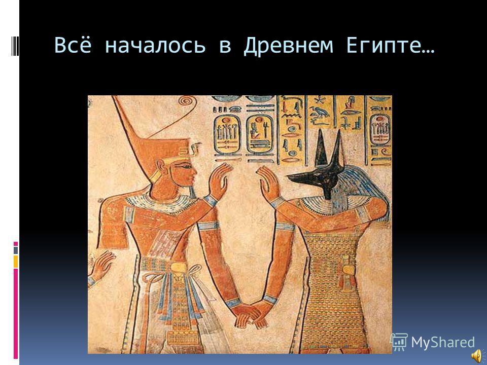 Всё началось в Древнем Египте…