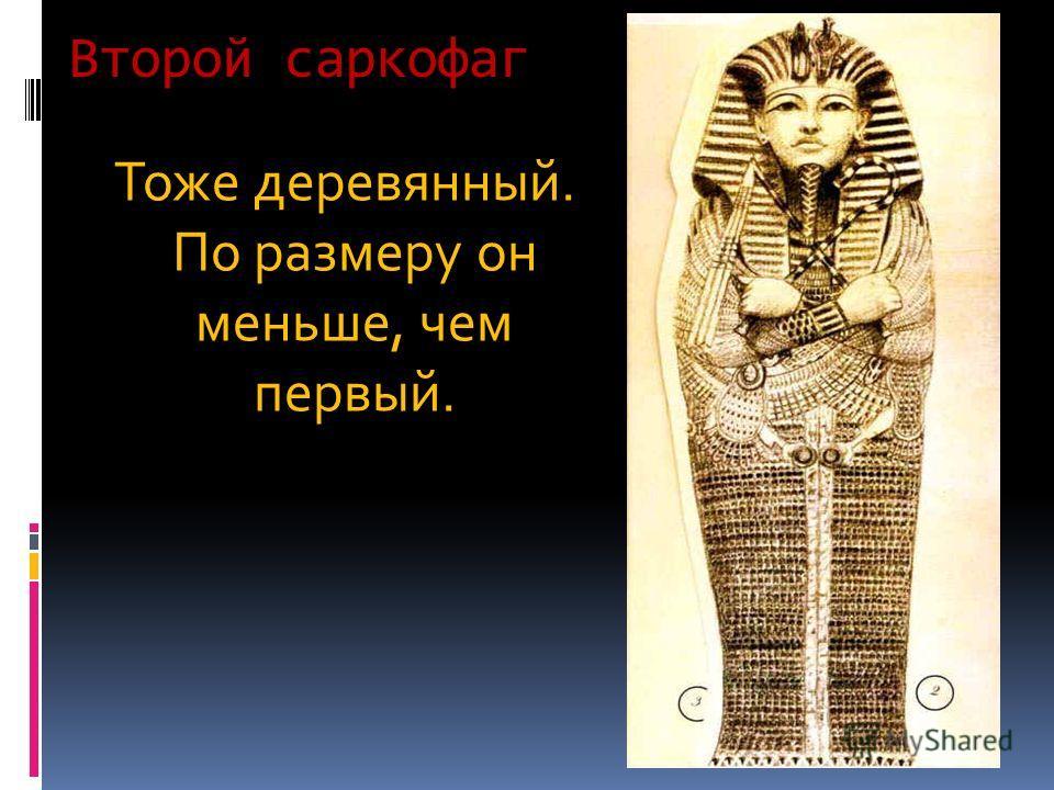 Второй саркофаг Тоже деревянный. По размеру он меньше, чем первый.