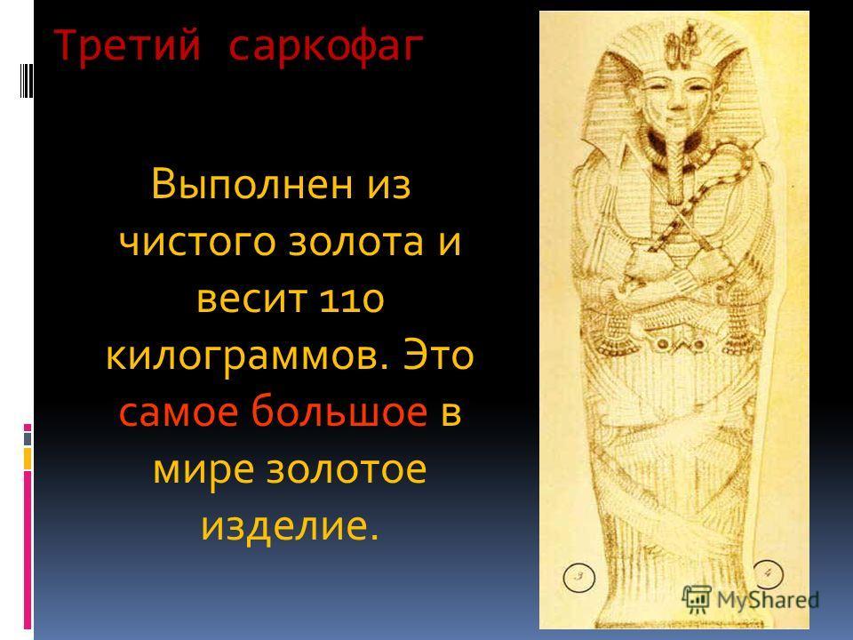 Третий саркофаг Выполнен из чистого золота и весит 110 килограммов. Это самое большое в мире золотое изделие.