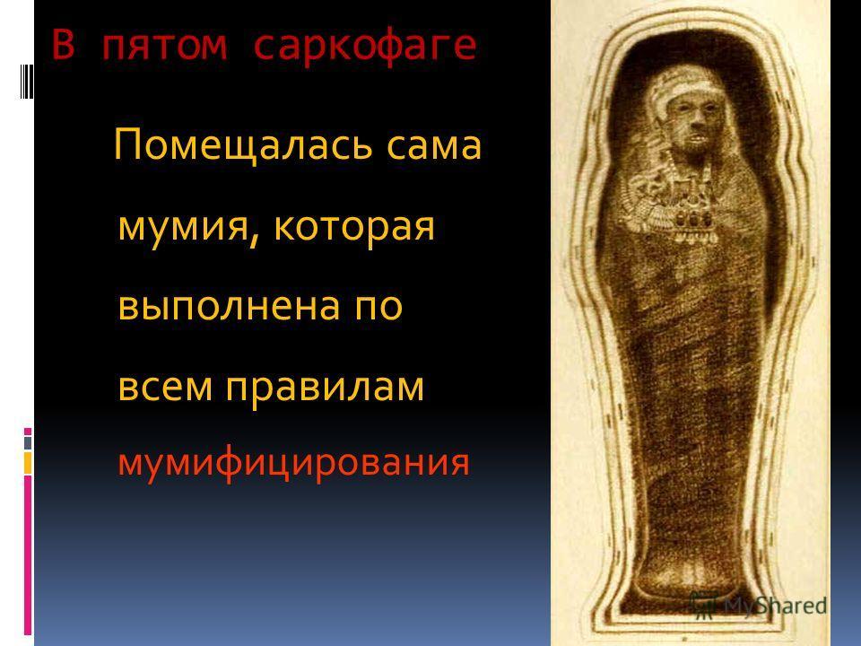 В пятом саркофаге Помещалась сама мумия, которая выполнена по всем правилам мумифицирования