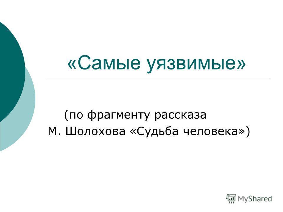 «Самые уязвимые» (по фрагменту рассказа М. Шолохова «Судьба человека»)
