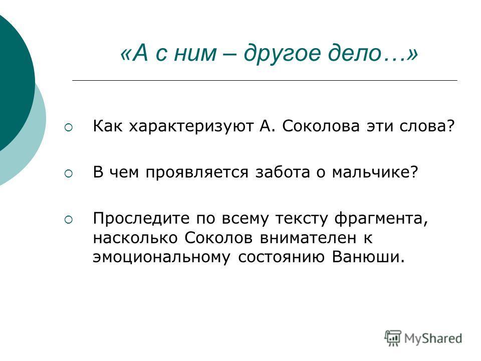 «А с ним – другое дело…» Как характеризуют А. Соколова эти слова? В чем проявляется забота о мальчике? Проследите по всему тексту фрагмента, насколько Соколов внимателен к эмоциональному состоянию Ванюши.