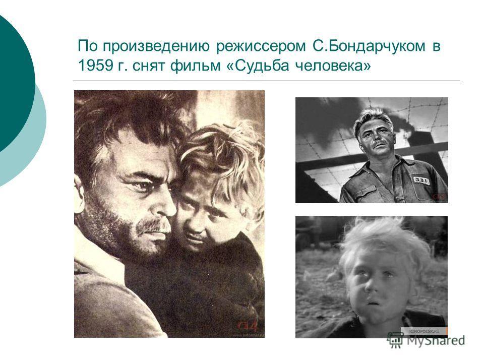 По произведению режиссером С.Бондарчуком в 1959 г. снят фильм «Судьба человека»