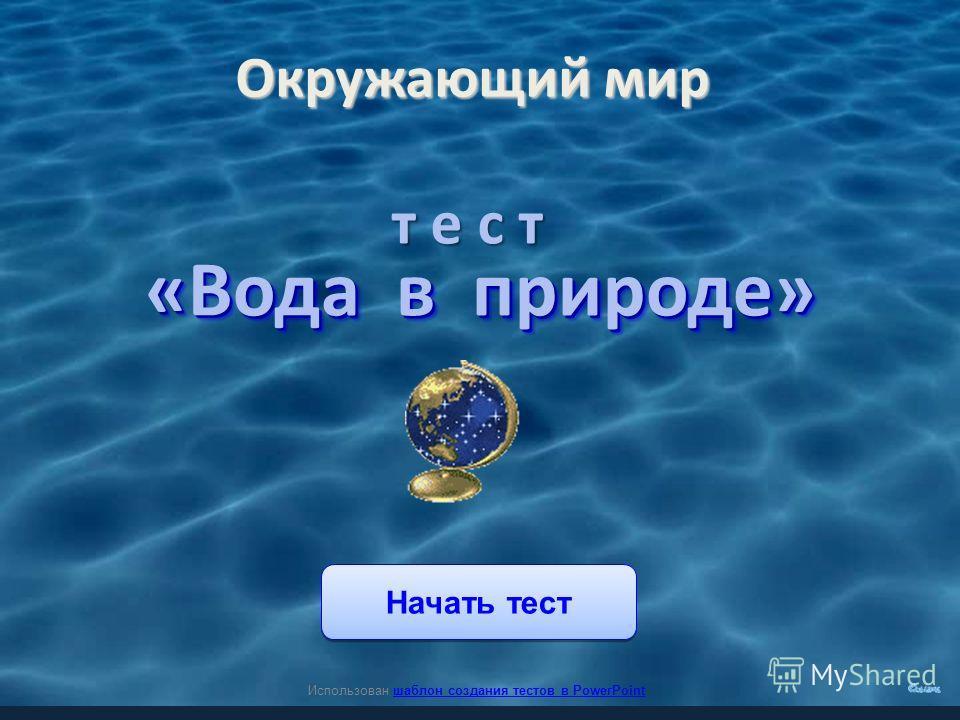 Начать тест Использован шаблон создания тестов в PowerPointшаблон создания тестов в PowerPoint Окружающий мир «Вода в природе» т е с т
