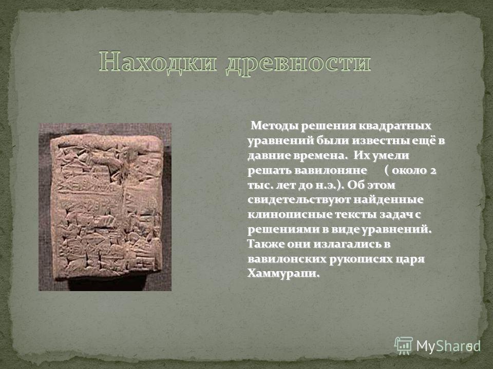 5 Методы решения квадратных уравнений были известны ещё в давние времена. Их умели решать вавилоняне ( около 2 тыс. лет до н.э.). Об этом свидетельствуют найденные клинописные тексты задач с решениями в виде уравнений. Методы решения квадратных уравн