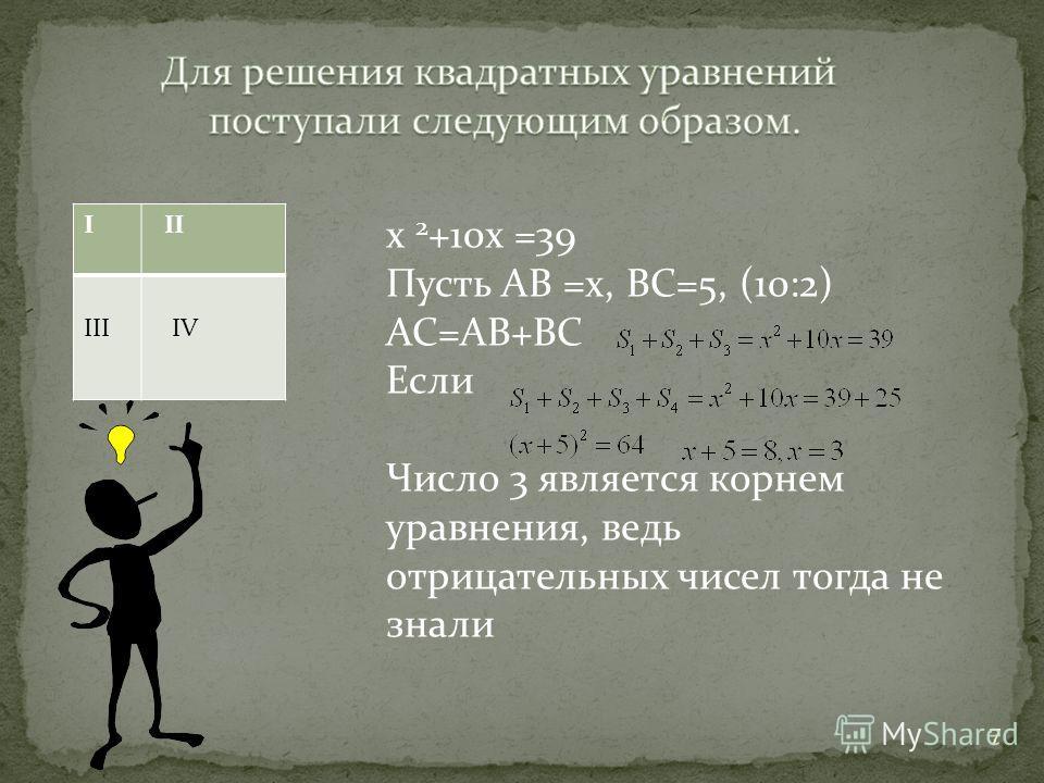 7 I II III IV х 2 +10х =39 Пусть АВ =х, ВС=5, (10:2) АС=АВ+ВС Если Число 3 является корнем уравнения, ведь отрицательных чисел тогда не знали