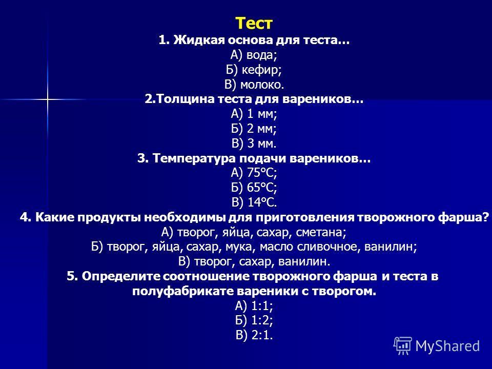 Тест 1. Жидкая основа для теста… А) вода; Б) кефир; В) молоко. 2.Толщина теста для вареников… А) 1 мм; Б) 2 мм; В) 3 мм. 3. Температура подачи вареников… А) 75°С; Б) 65°С; В) 14°С. 4. Какие продукты необходимы для приготовления творожного фарша? А) т