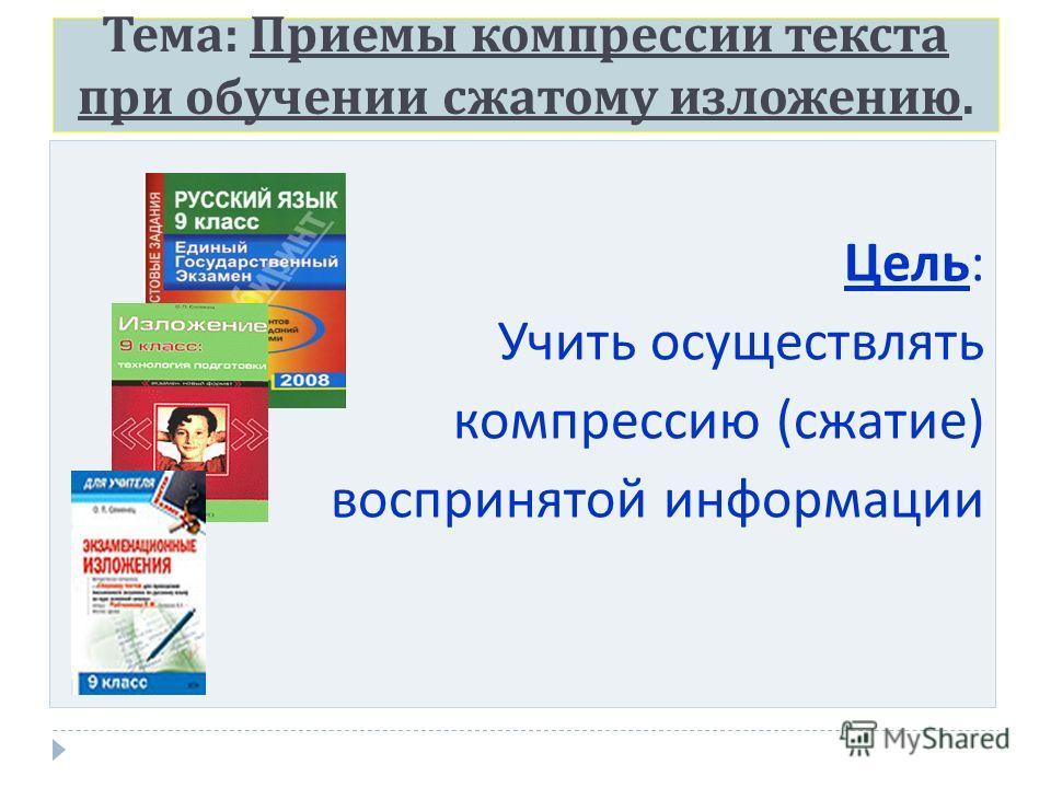 Тема : Приемы компрессии текста при обучении сжатому изложению. Цель : Учить осуществлять компрессию ( сжатие ) воспринятой информации