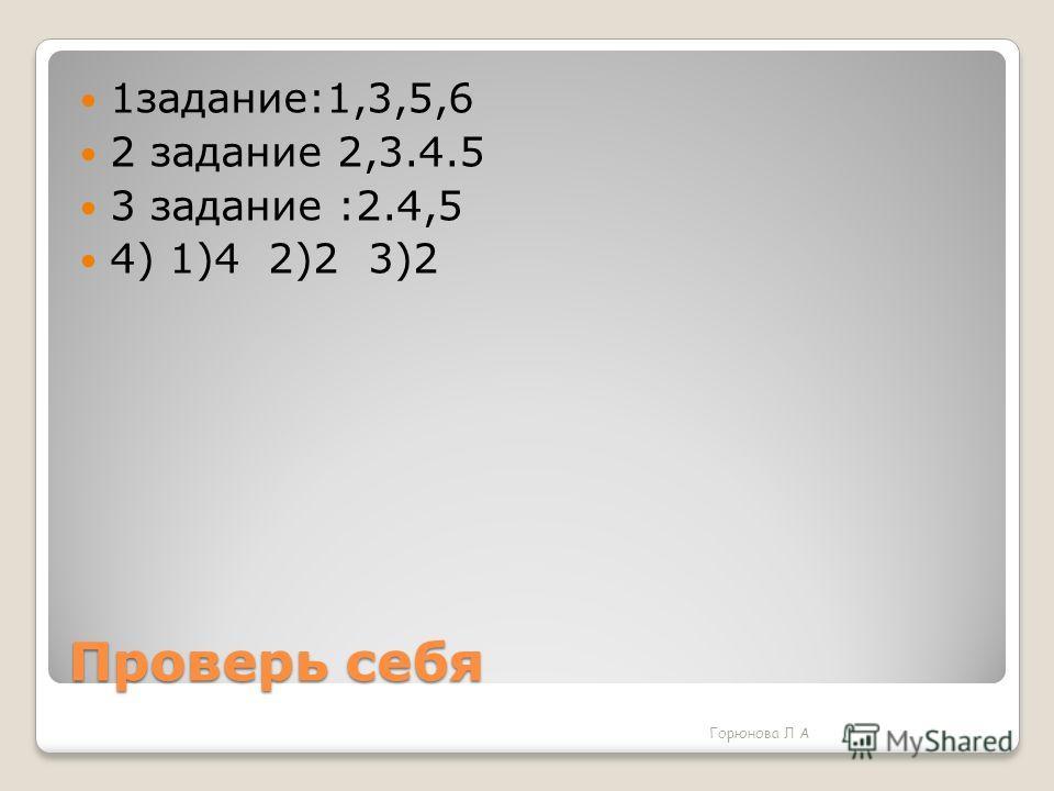 Проверь себя 1задание:1,3,5,6 2 задание 2,3.4.5 3 задание :2.4,5 4) 1)4 2)2 3)2 Горюнова Л А