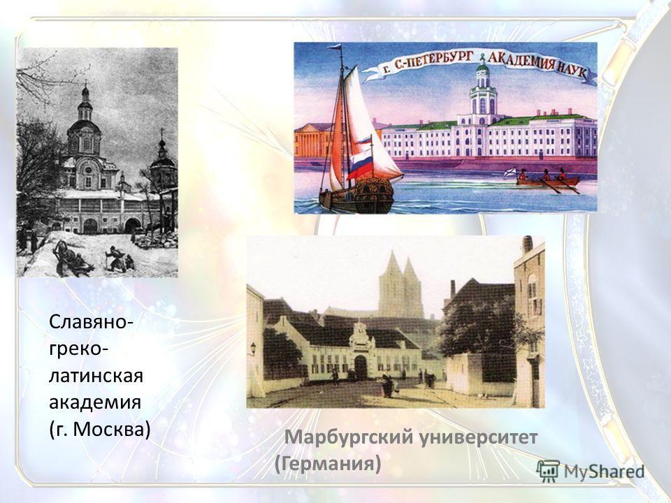 Славяно- греко- латинская академия (г. Москва) Марбургский университет (Германия)