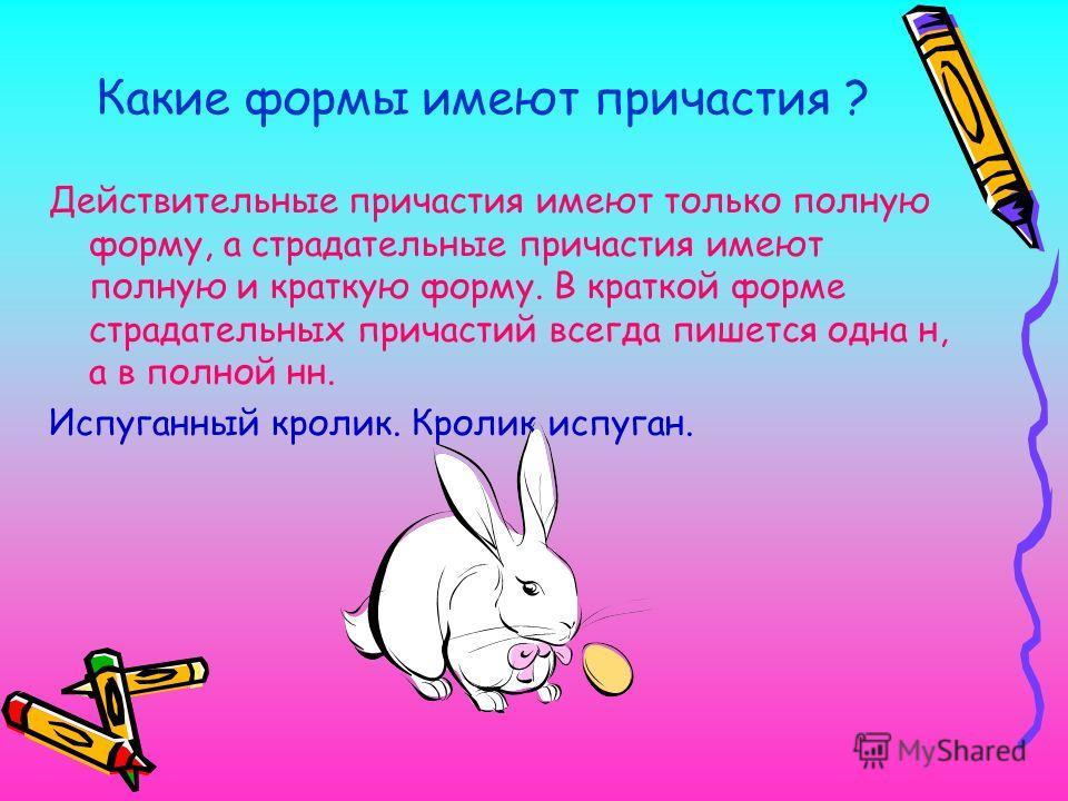 Какие формы имеют причастия ? Действительные причастия имеют только полную форму, а страдательные причастия имеют полную и краткую форму. В краткой форме страдательных причастий всегда пишется одна н, а в полной нн. Испуганный кролик. Кролик испуган.