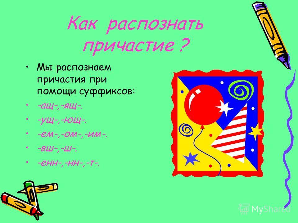 Как распознать причастие ? Мы распознаем причастия при помощи суффиксов: -ащ-,-ящ-. -ущ-,-ющ-. -ем-,-ом-,-им-. -вш-,-ш-. -енн-,-нн-,-т-.