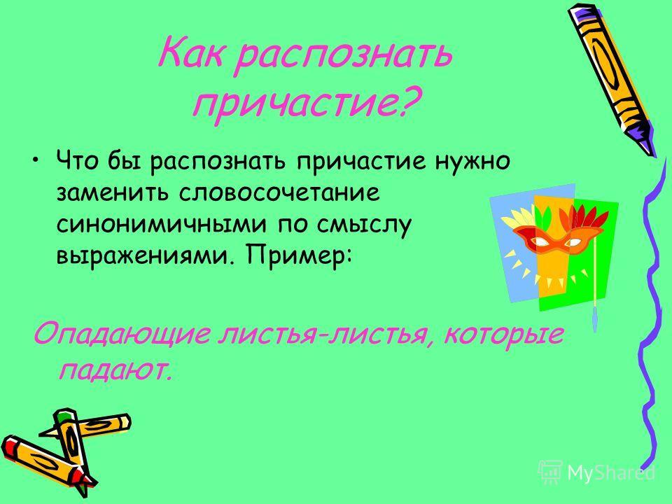 Как распознать причастие? Что бы распознать причастие нужно заменить словосочетание синонимичными по смыслу выражениями. Пример: Опадающие листья-листья, которые падают.