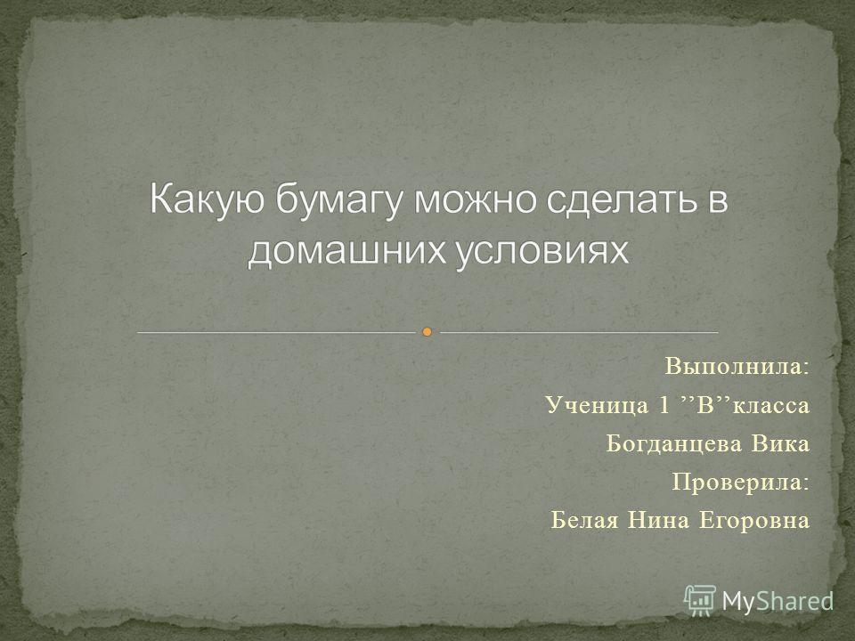 Выполнила: Ученица 1 Вкласса Богданцева Вика Проверила: Белая Нина Егоровна
