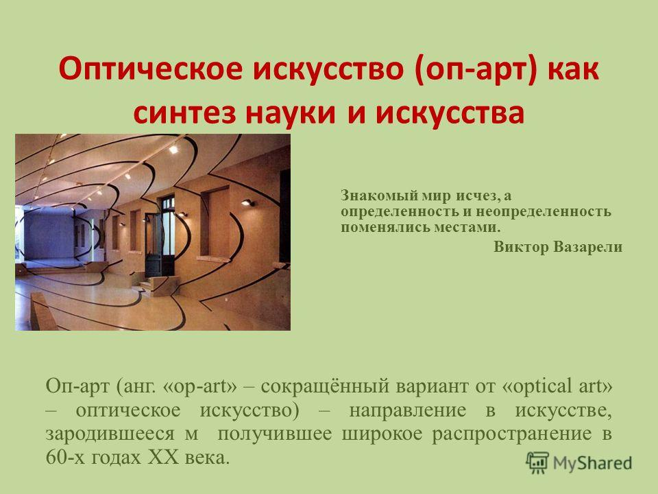 Оптическое искусство (оп-арт) как синтез науки и искусства Знакомый мир исчез, а определенность и неопределенность поменялись местами. Виктор Вазарели Оп-арт (анг. «оp-art» – сокращённый вариант от «optical art» – оптическое искусство) – направление