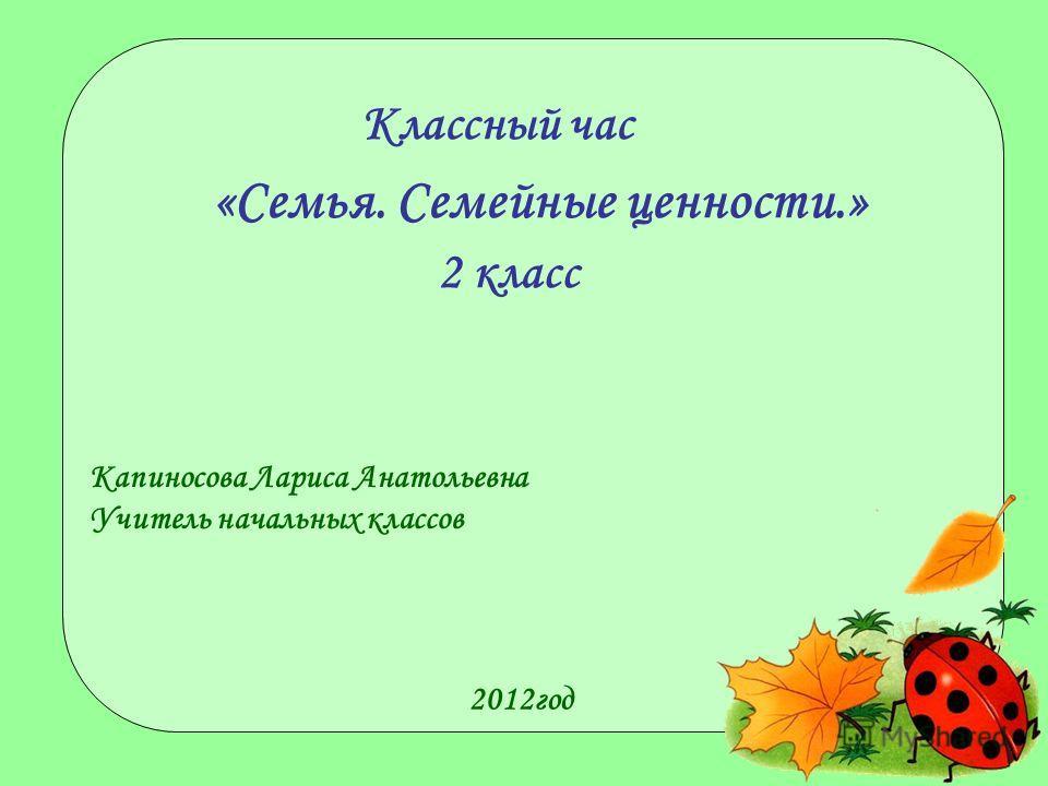 «Семья. Семейные ценности.» Капиносова Лариса Анатольевна Учитель начальных классов 2012год Классный час 2 класс