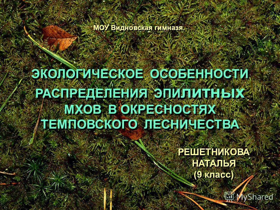 ЭКОЛОГИЧЕСКОЕ ОСОБЕННОСТИ РАСПРЕДЕЛЕНИЯ ЭПИ литных МХОВ В ОКРЕСНОСТЯХ ТЕМПОВСКОГО ЛЕСНИЧЕСТВА МОУ Видновская гимназя. РЕШЕТНИКОВА НАТАЛЬЯ (9 класс) РЕШЕТНИКОВА НАТАЛЬЯ (9 класс)