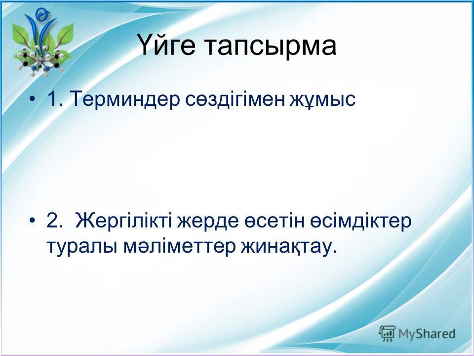 Үйге тапсырма 1. Терминдер сөздігімен жұмыс 2. Жергілікті жерде өсетін өсімдіктер туралы мәліметтер жинақтау.