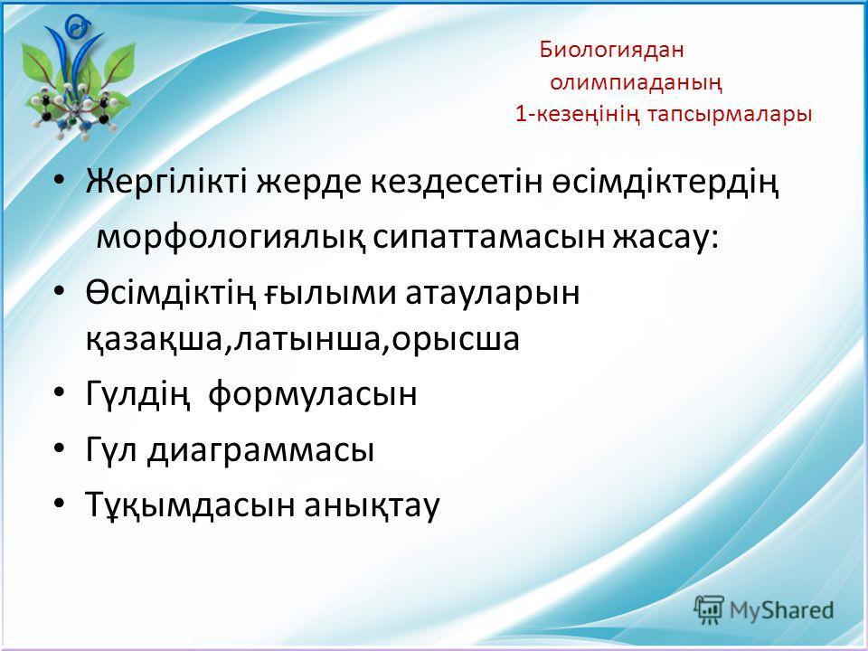 Биологиядан олимпиаданың 1-кезеңінің тапсырмалары Жергілікті жерде кездесетін өсімдіктердің морфологиялық сипаттамасын жасау: Өсімдіктің ғылыми атауларын қазақша,латынша,орысша Гүлдің формуласын Гүл диаграммасы Тұқымдасын анықтау