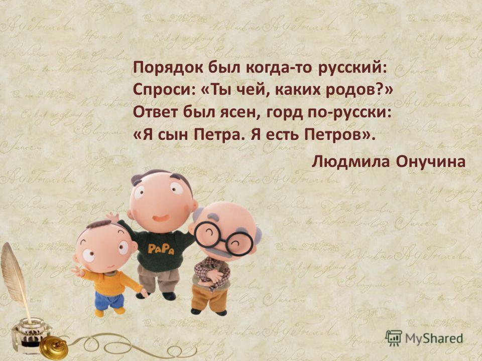 Порядок был когда-то русский: Спроси: «Ты чей, каких родов?» Ответ был ясен, горд по-русски: «Я сын Петра. Я есть Петров». Людмила Онучина