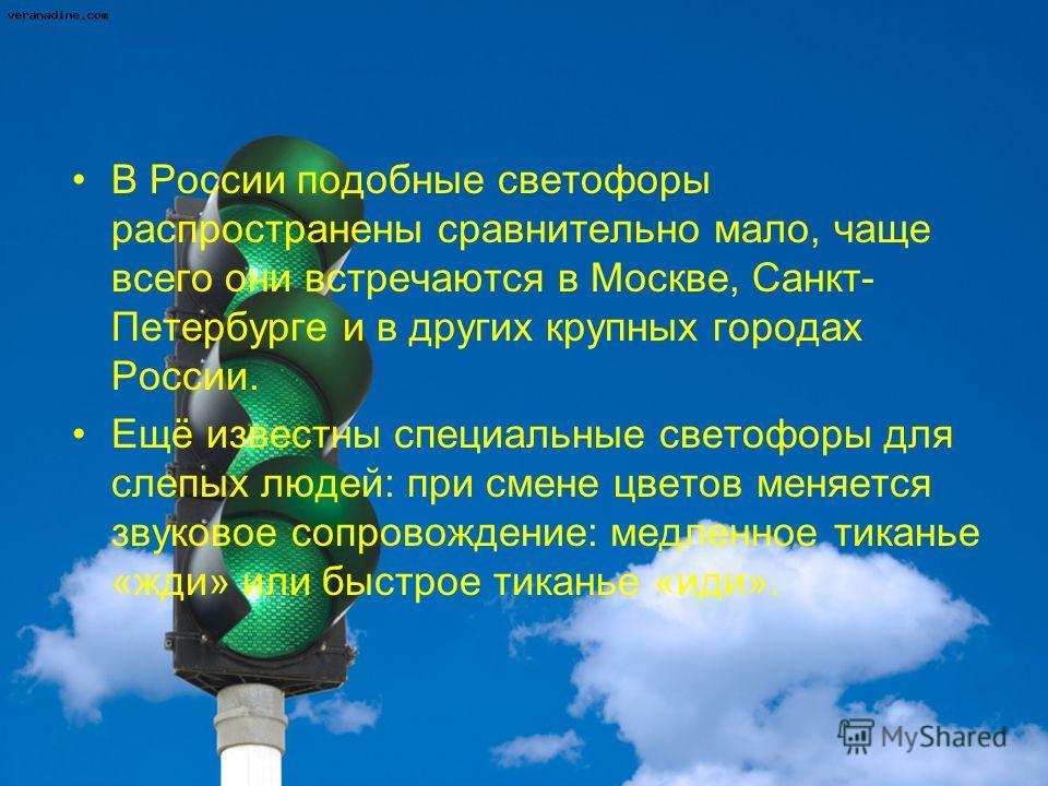 В России подобные светофоры распространены сравнительно мало, чаще всего они встречаются в Москве, Санкт- Петербурге и в других крупных городах России. Ещё известны специальные светофоры для слепых людей: при смене цветов меняется звуковое сопровожде