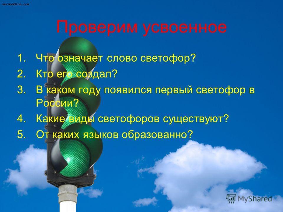 Проверим усвоенное 1.Что означает слово светофор? 2.Кто его создал? 3.В каком году появился первый светофор в России? 4.Какие виды светофоров существуют? 5.От каких языков образованно?