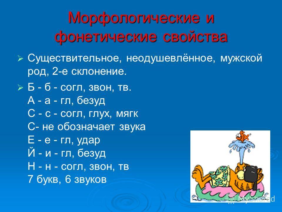 Морфологические и фонетические свойства Существительное, неодушевлённое, мужской род, 2-е склонение. Б - б - согл, звон, тв. А - а - гл, безуд С - с - согл, глух, мягк С- не обозначает звука Е - е - гл, удар Й - и - гл, безуд Н - н - согл, звон, тв 7