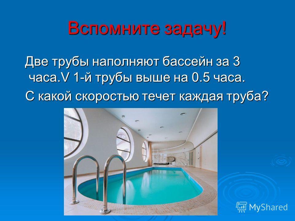 Вспомните задачу! Две трубы наполняют бассейн за 3 часа.V 1-й трубы выше на 0.5 часа. Две трубы наполняют бассейн за 3 часа.V 1-й трубы выше на 0.5 часа. С какой скоростью течет каждая труба? С какой скоростью течет каждая труба?
